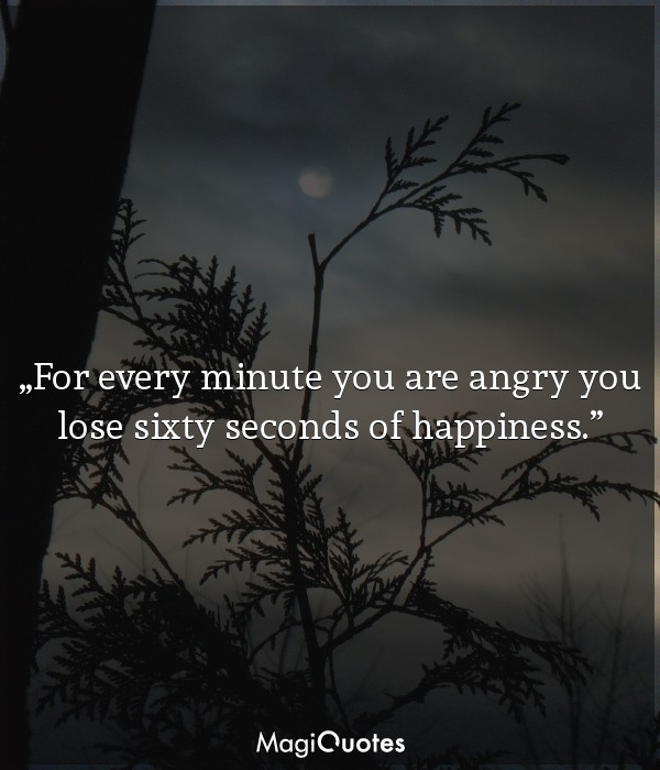 For every minute you are angry you lose sixty seconds of happiness