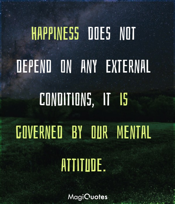 Happiness does not depend on any external conditions