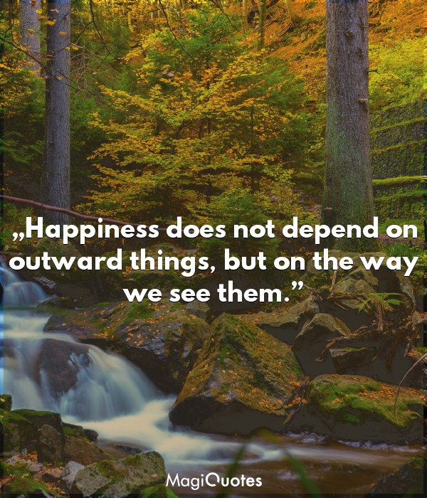Happiness does not depend on outward things