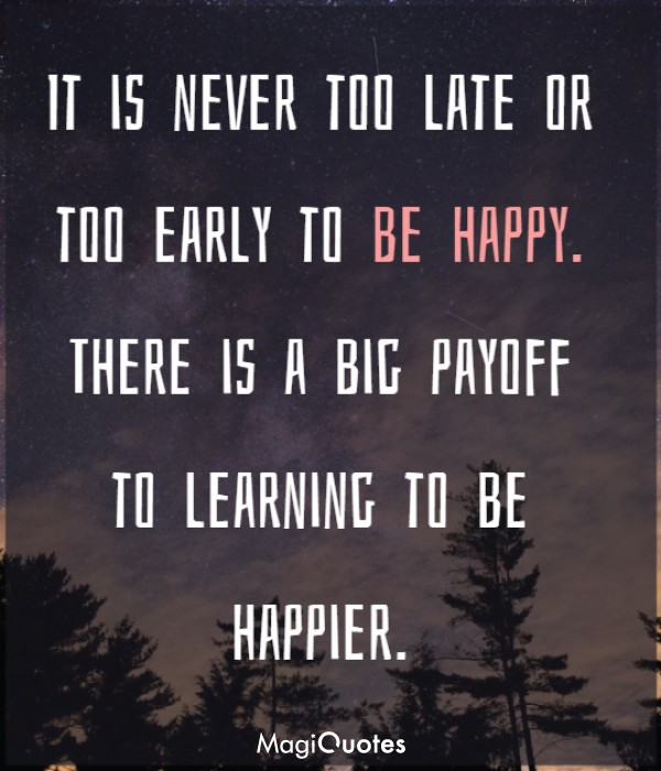 It is never too late or too early to be happy