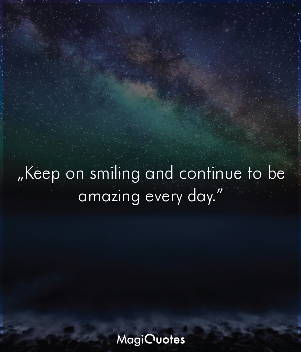 Keep on smiling and continue to be amazing every day