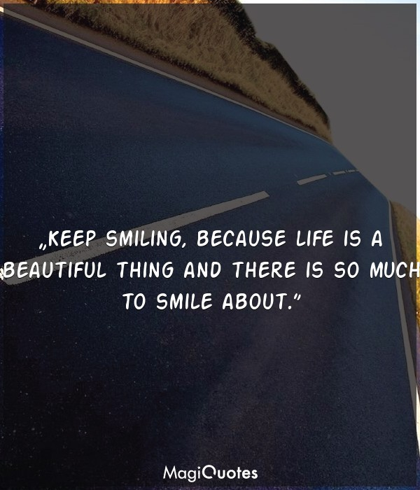 Keep smiling because life is a beautiful thing