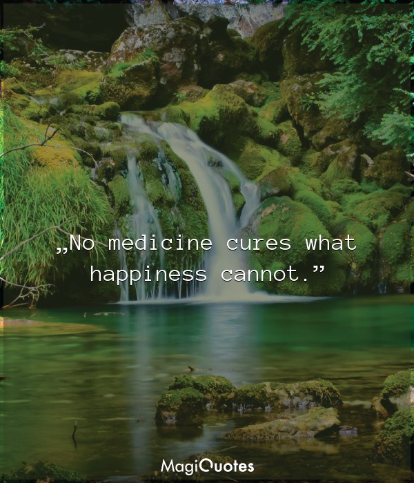 No medicine cures what happiness cannot