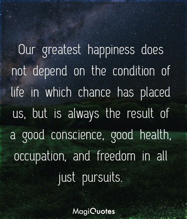 Our greatest happiness does not depend on the condition of life
