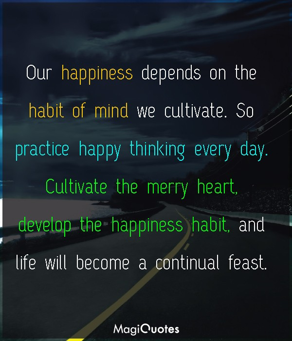 Our happiness depends on the habit of mind