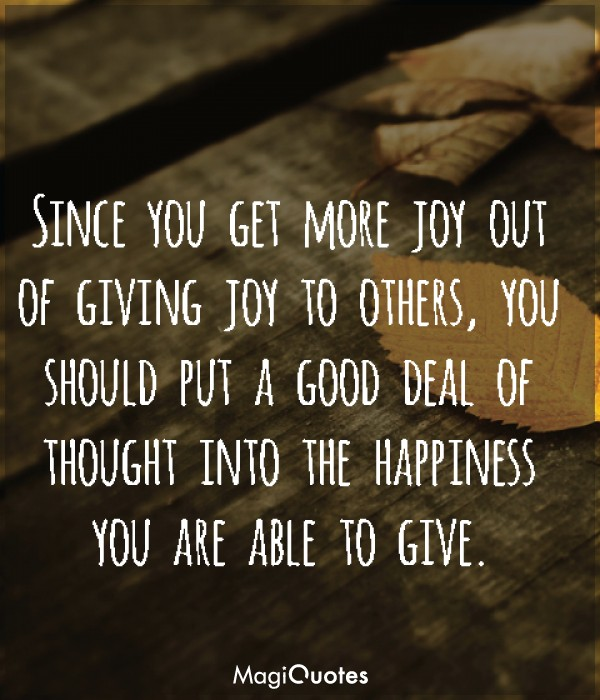 Since you get more joy out of giving joy to others