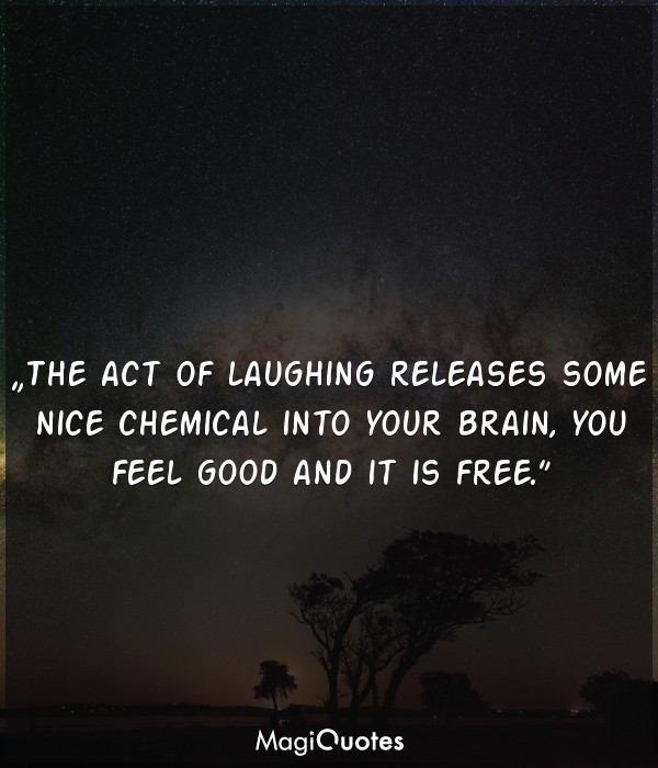 The act of laughing releases some nice chemical into your brain