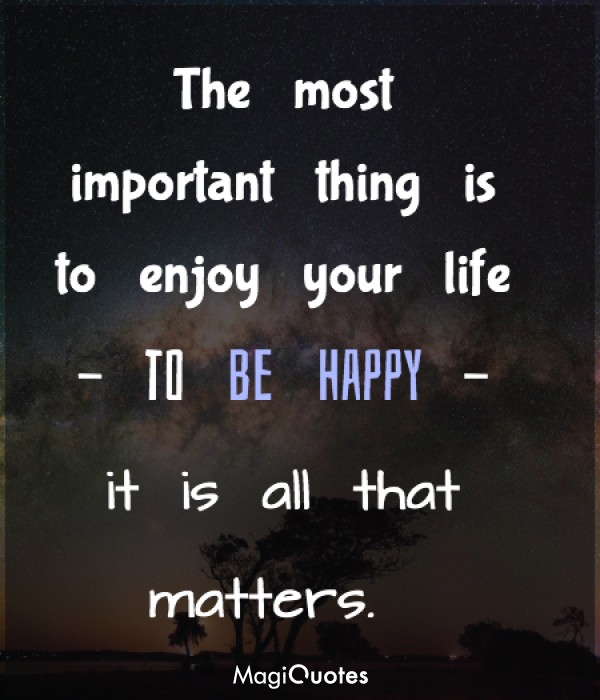 The most important thing is to enjoy your life to be happy