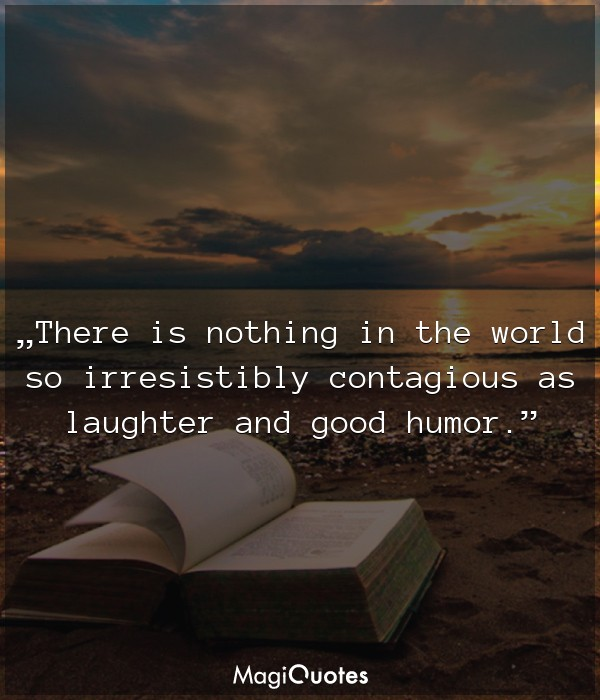 There is nothing in the world so irresistibly contagious as laughter and good humor