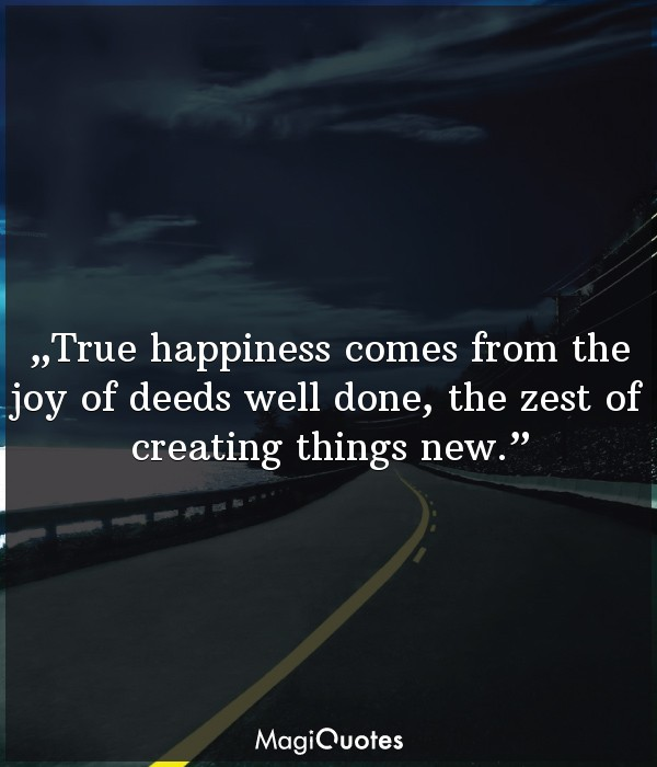True happiness comes from the joy of deeds well done