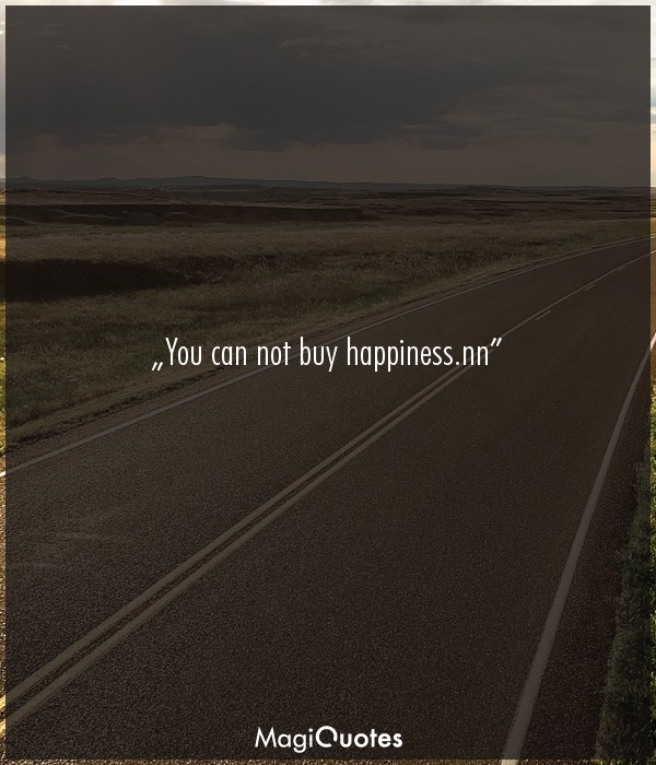 You can not buy happiness