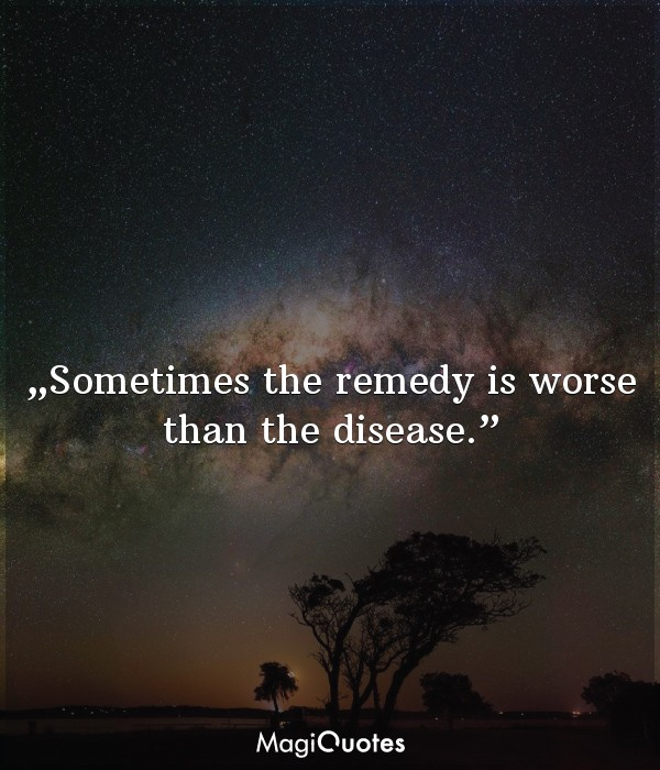 Sometimes the remedy is worse than the disease