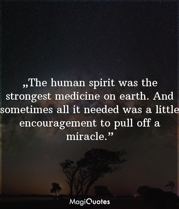 The human spirit was the strongest medicine on earth