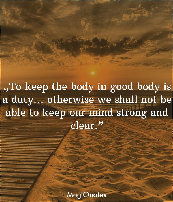 To keep the body in good health is a duty