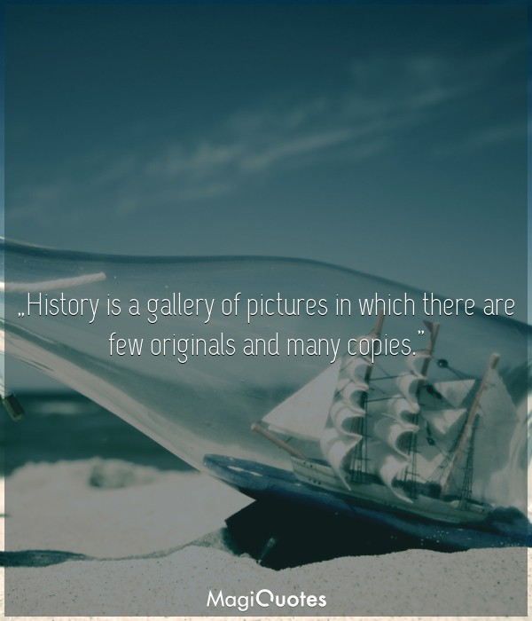 History is a gallery of pictures in which there are few originals