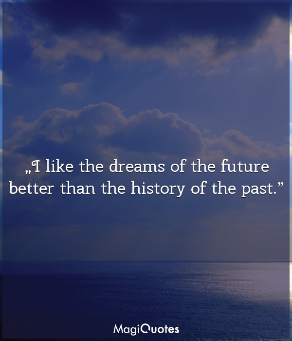 I like the dreams of the future better than the history of the past