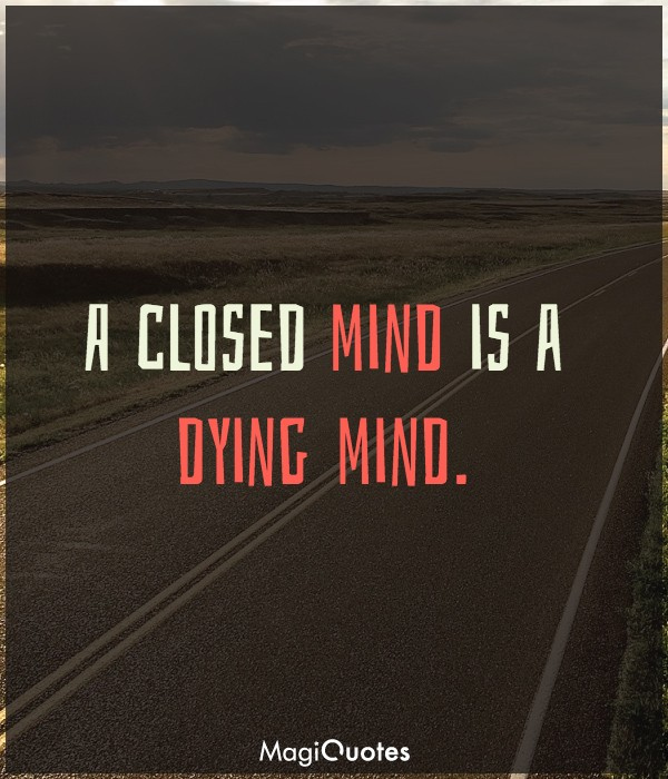 A closed mind is a dying mind