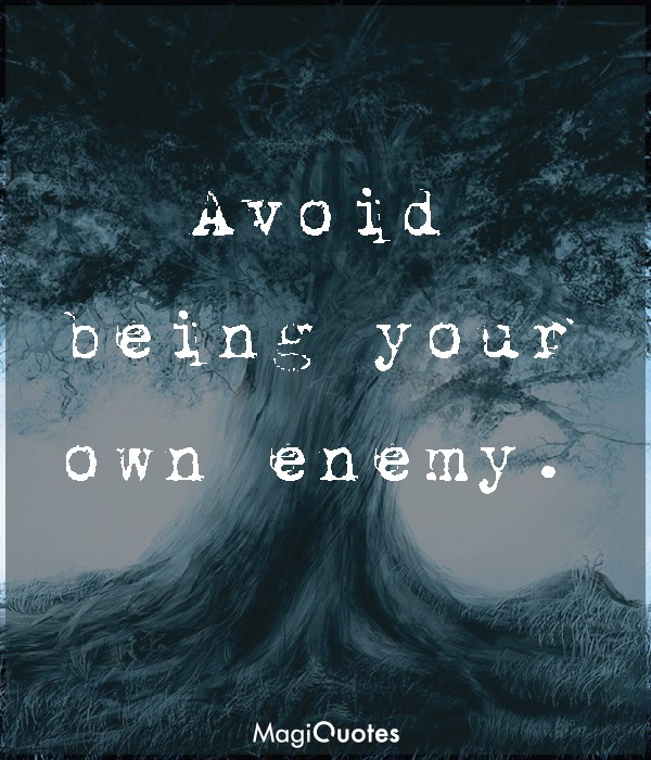 Avoid being your own enemy.