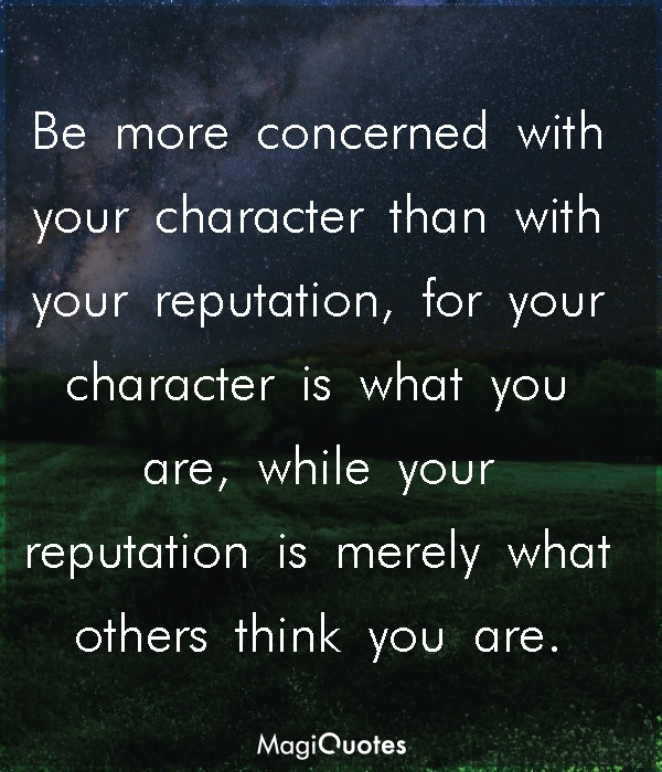 Be more concerned with your character than with your reputation