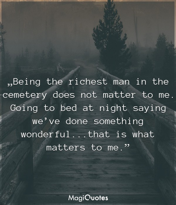 Being the richest man in the cemetery does not matter to me