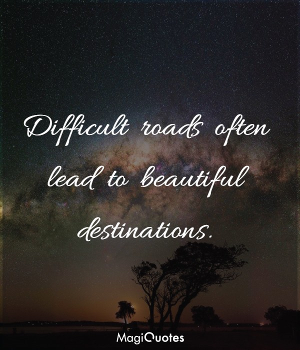 Difficult roads often lead to beautiful destinations