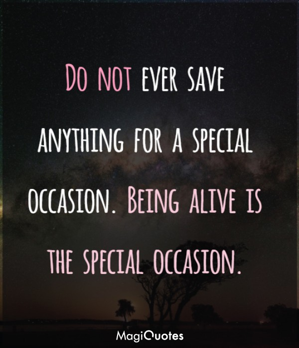 Do not ever save anything for a special occasion