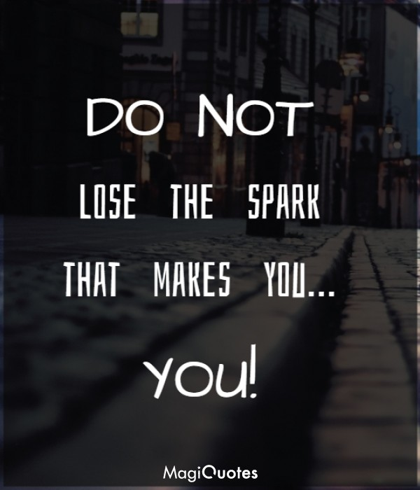 DO NOT lose the spark that makes you