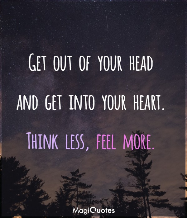 Get out of your head and get into your heart
