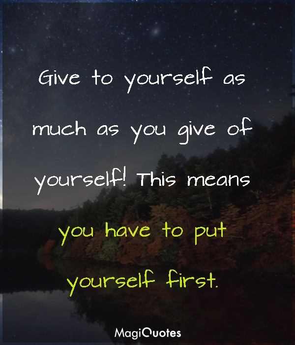 Give to yourself as much as you give of yourself