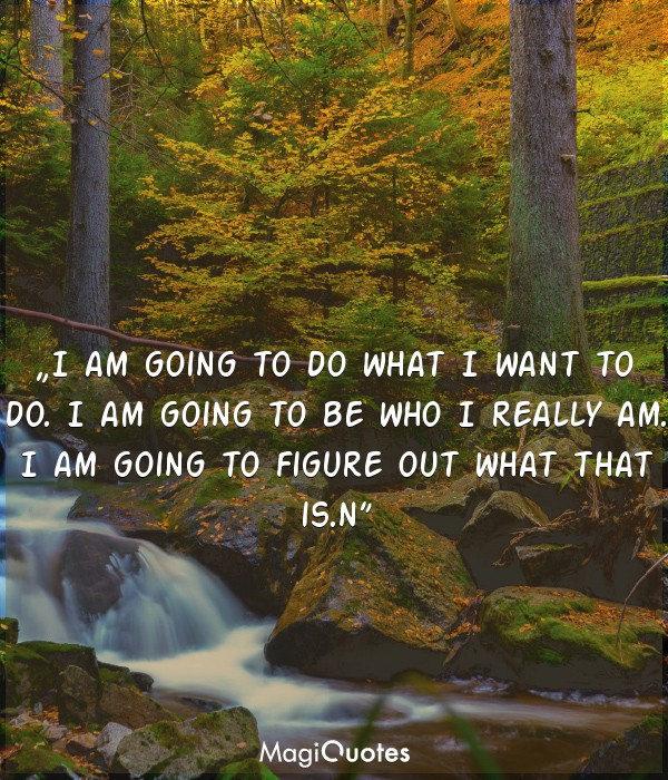 I am going to do what I want to do