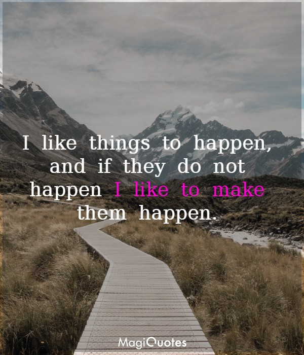 I like things to happen