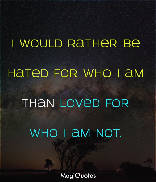 I would rather be hated for who I am
