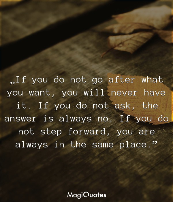 If you do not go after what you want, you will never have it
