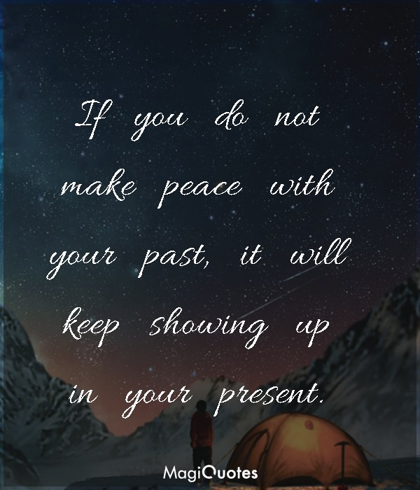 If you do not make peace with your past