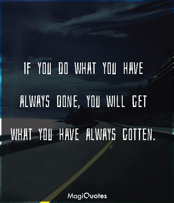 If you do what you have always done