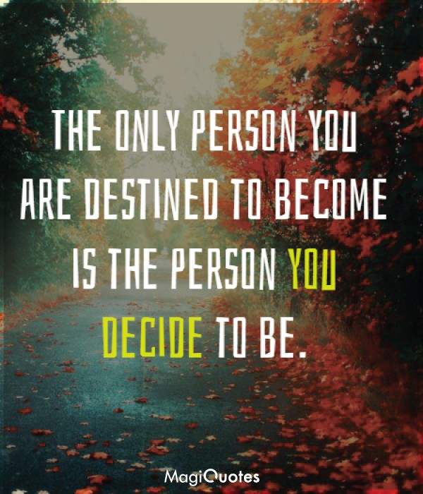 Is the person you decide to be