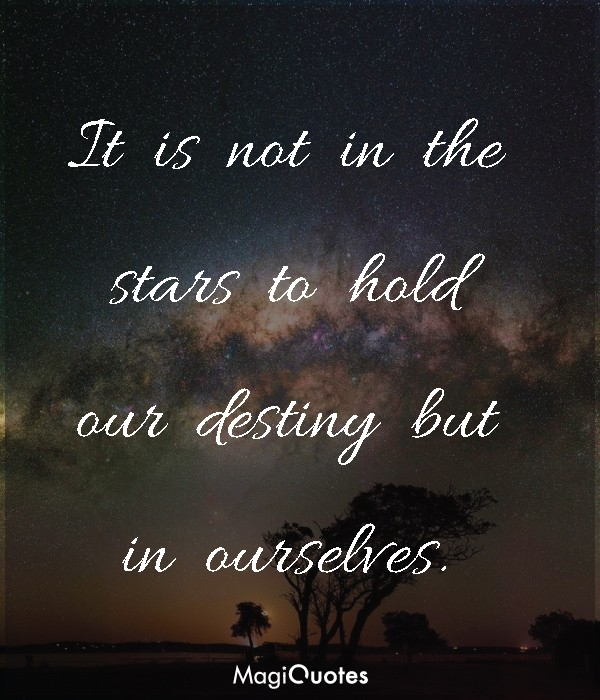 It is not in the stars to hold our destiny