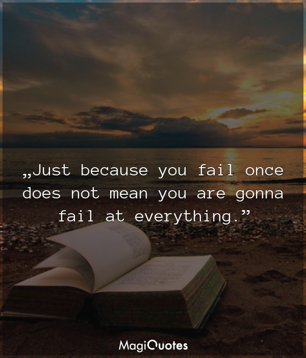 Just because you fail once does not mean you are gonna fail at everything