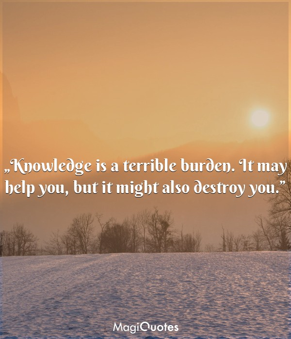 Knowledge is a terrible burden