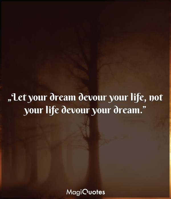 Let your dream devour your life