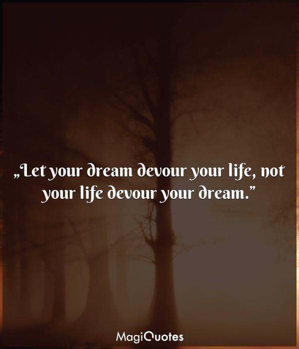 Let your dream devour your life