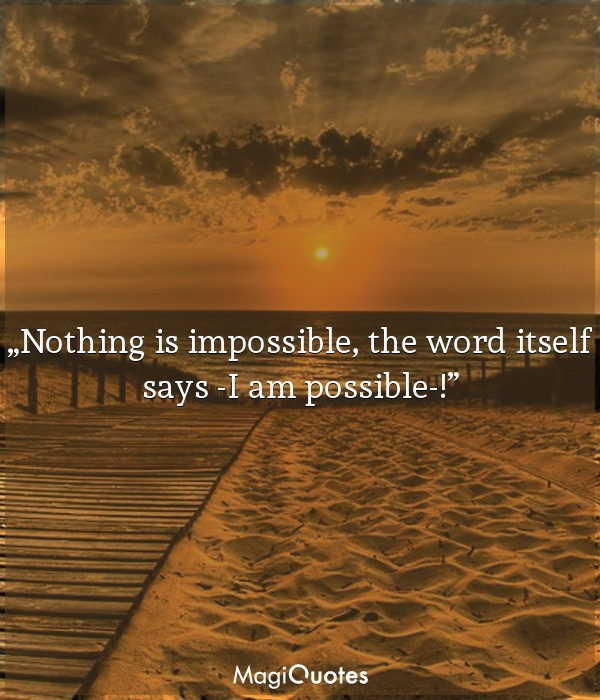 Nothing is impossible, the word itself says 'I am possible'