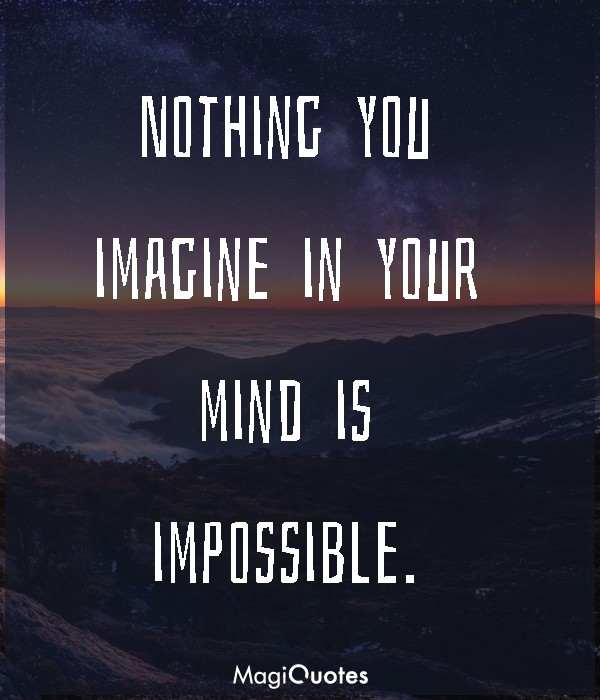 Nothing you imagine in your mind is impossible