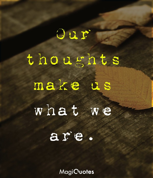 Our thoughts make us what we are