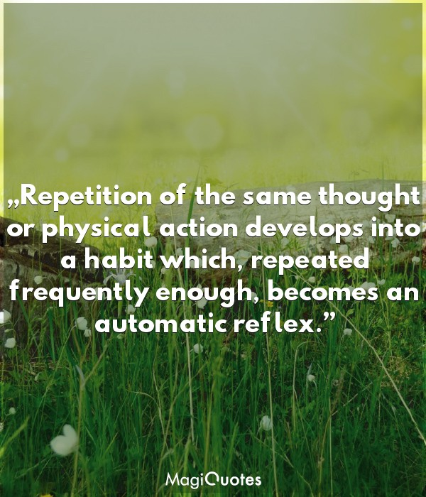 Repetition of the same thought or physical action develops into a habit
