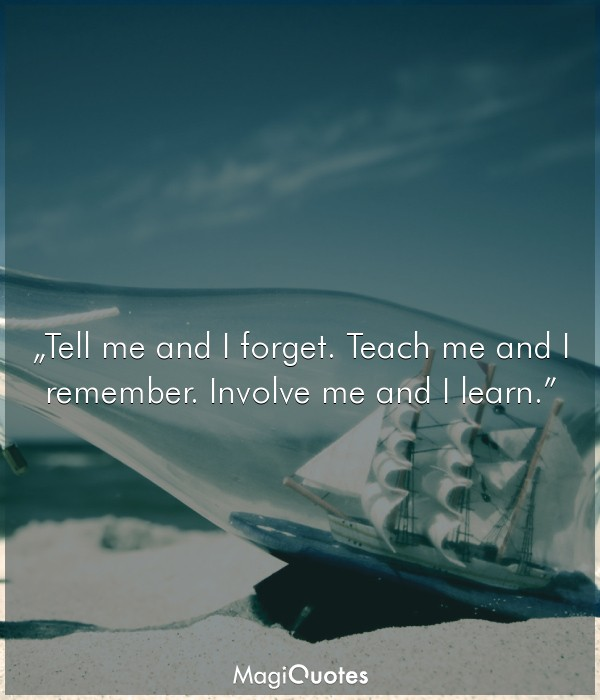 Tell me and I forget. Teach me and I remember