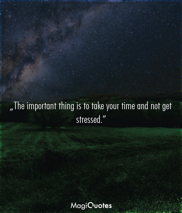 The important thing is to take your time and not get stressed