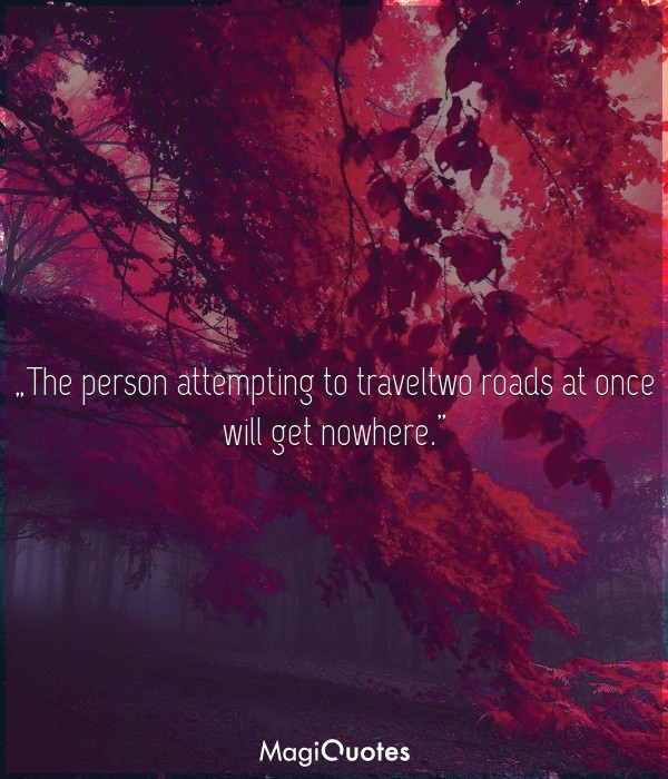 The person attempting to traveltwo roads at once will get nowhere