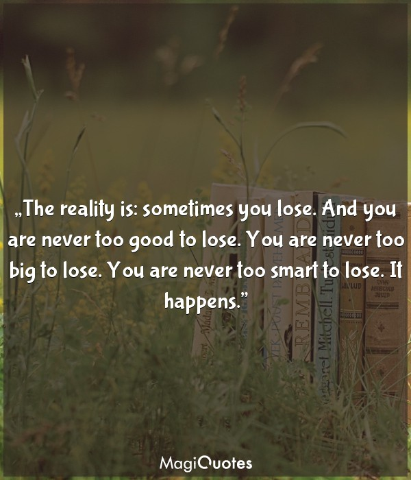 The reality is: sometimes you lose