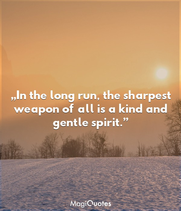 The sharpest weapon of all is a kind and gentle spirit